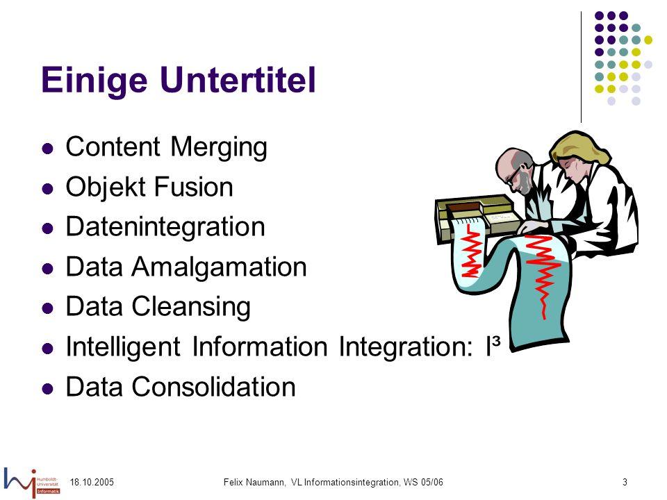 18.10.2005Felix Naumann, VL Informationsintegration, WS 05/063 Einige Untertitel Content Merging Objekt Fusion Datenintegration Data Amalgamation Data