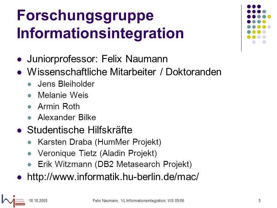 18.10.2005Felix Naumann, VL Informationsintegration, WS 05/065 Forschungsgruppe Informationsintegration Juniorprofessor: Felix Naumann Wissenschaftlic