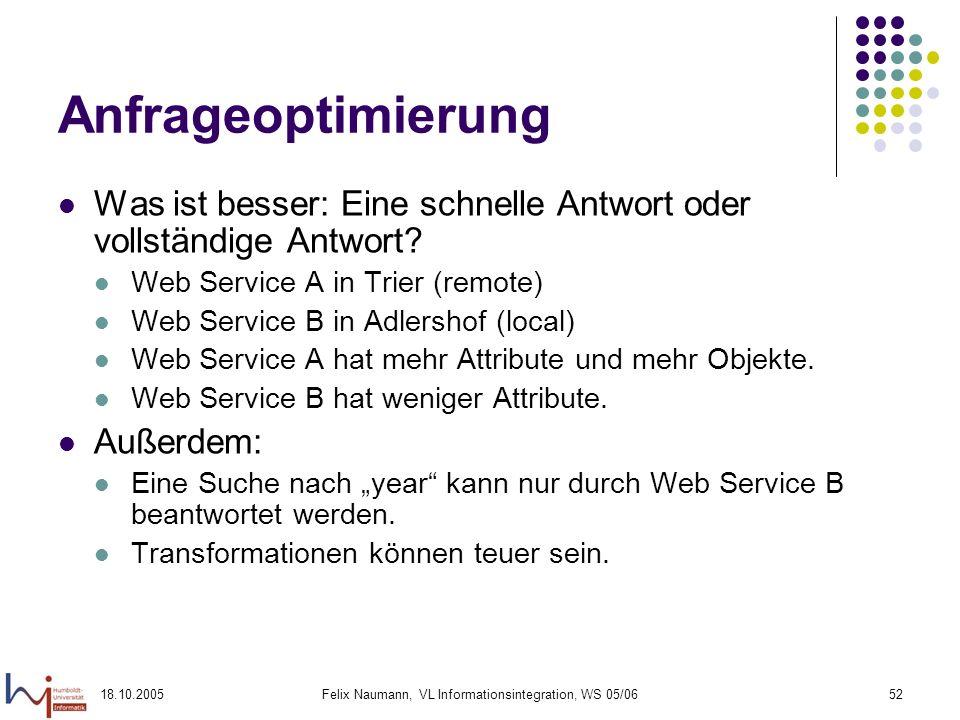 18.10.2005Felix Naumann, VL Informationsintegration, WS 05/0652 Anfrageoptimierung Was ist besser: Eine schnelle Antwort oder vollständige Antwort? We