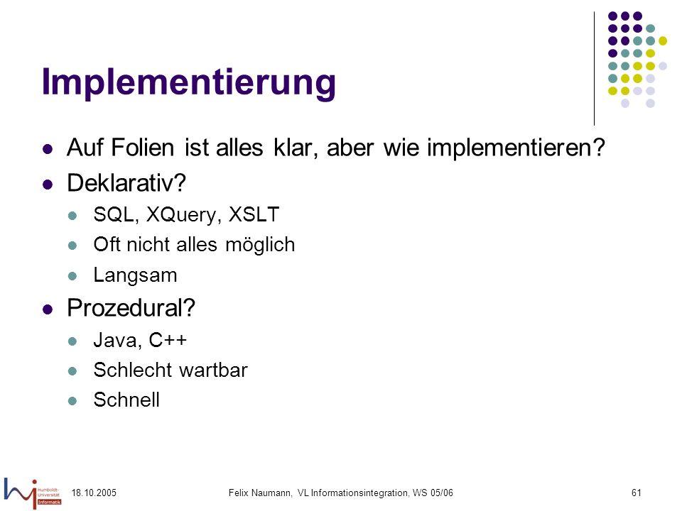 18.10.2005Felix Naumann, VL Informationsintegration, WS 05/0661 Implementierung Auf Folien ist alles klar, aber wie implementieren? Deklarativ? SQL, X