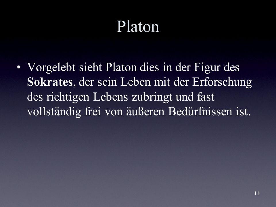 11 Platon Vorgelebt sieht Platon dies in der Figur des Sokrates, der sein Leben mit der Erforschung des richtigen Lebens zubringt und fast vollständig