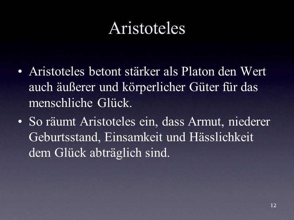 12 Aristoteles Aristoteles betont stärker als Platon den Wert auch äußerer und körperlicher Güter für das menschliche Glück. So räumt Aristoteles ein,