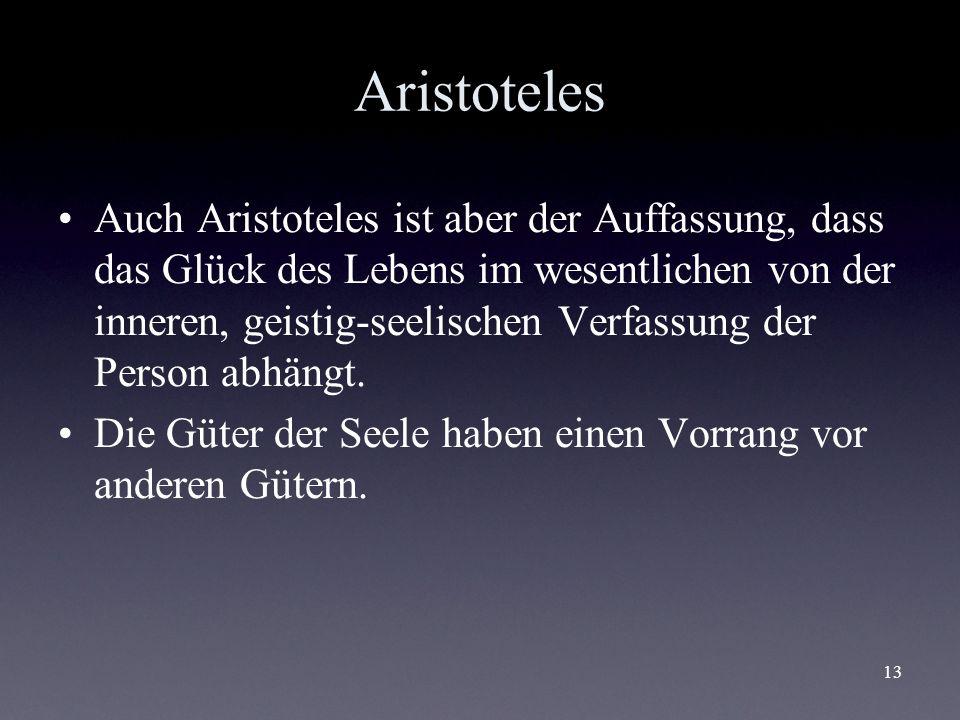 13 Aristoteles Auch Aristoteles ist aber der Auffassung, dass das Glück des Lebens im wesentlichen von der inneren, geistig-seelischen Verfassung der