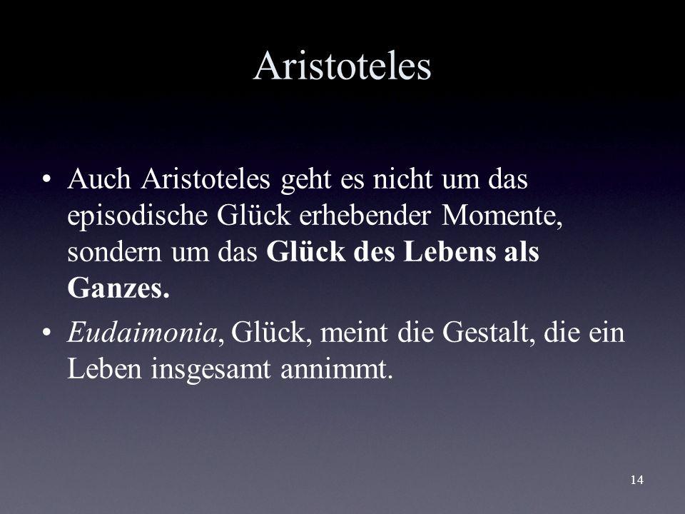14 Aristoteles Auch Aristoteles geht es nicht um das episodische Glück erhebender Momente, sondern um das Glück des Lebens als Ganzes. Eudaimonia, Glü