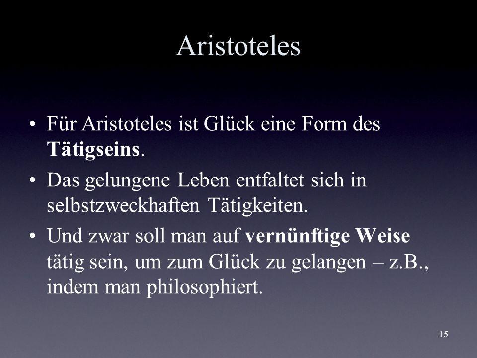 15 Aristoteles Für Aristoteles ist Glück eine Form des Tätigseins. Das gelungene Leben entfaltet sich in selbstzweckhaften Tätigkeiten. Und zwar soll