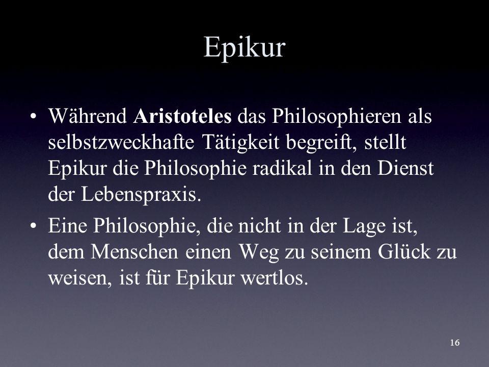 16 Epikur Während Aristoteles das Philosophieren als selbstzweckhafte Tätigkeit begreift, stellt Epikur die Philosophie radikal in den Dienst der Lebe