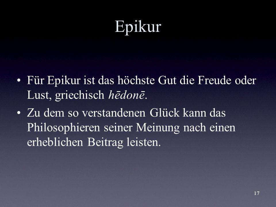 17 Epikur Für Epikur ist das höchste Gut die Freude oder Lust, griechisch hēdonē. Zu dem so verstandenen Glück kann das Philosophieren seiner Meinung