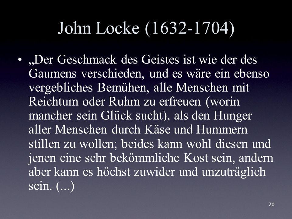 20 John Locke (1632-1704) Der Geschmack des Geistes ist wie der des Gaumens verschieden, und es wäre ein ebenso vergebliches Bemühen, alle Menschen mi