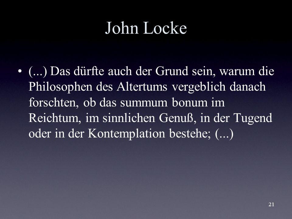 21 John Locke (...) Das dürfte auch der Grund sein, warum die Philosophen des Altertums vergeblich danach forschten, ob das summum bonum im Reichtum,