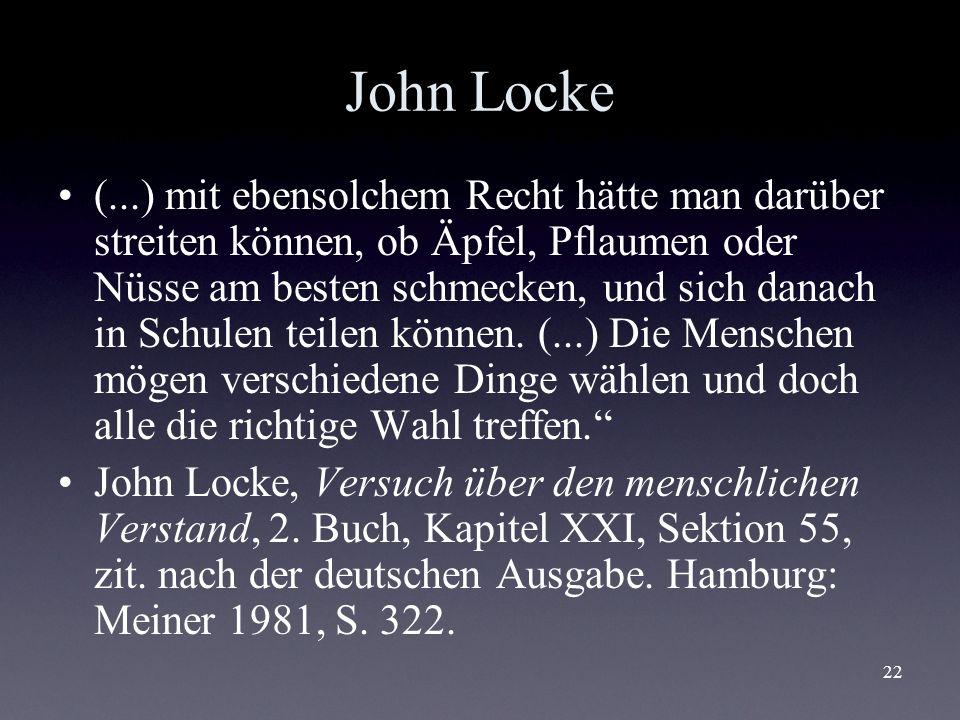 22 John Locke (...) mit ebensolchem Recht hätte man darüber streiten können, ob Äpfel, Pflaumen oder Nüsse am besten schmecken, und sich danach in Sch