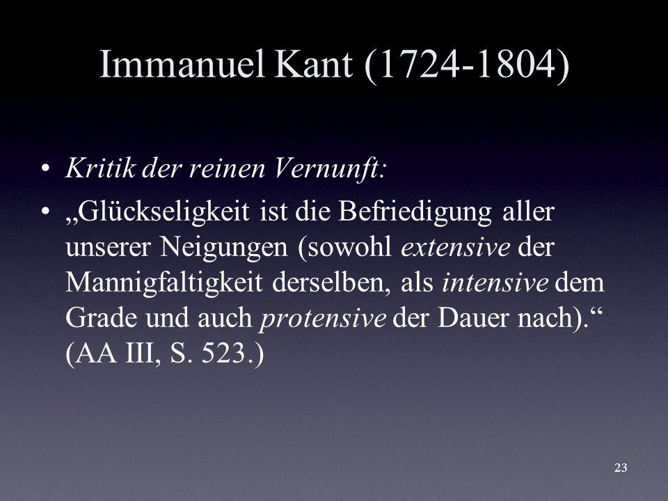 23 Immanuel Kant (1724-1804) Kritik der reinen Vernunft: Glückseligkeit ist die Befriedigung aller unserer Neigungen (sowohl extensive der Mannigfalti