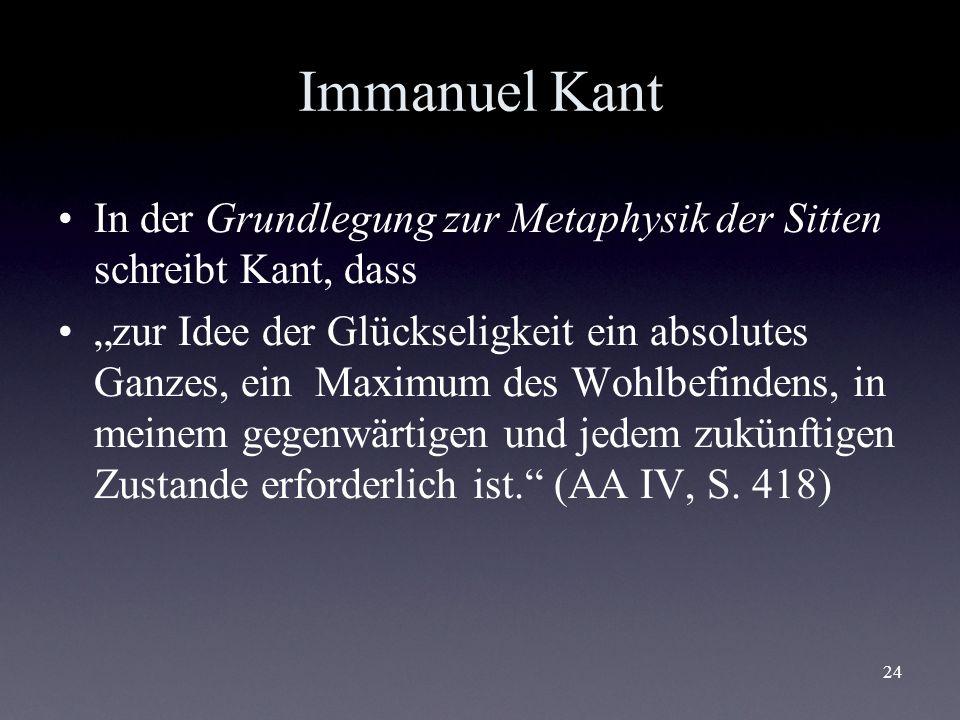24 Immanuel Kant In der Grundlegung zur Metaphysik der Sitten schreibt Kant, dass zur Idee der Glückseligkeit ein absolutes Ganzes, ein Maximum des Wo