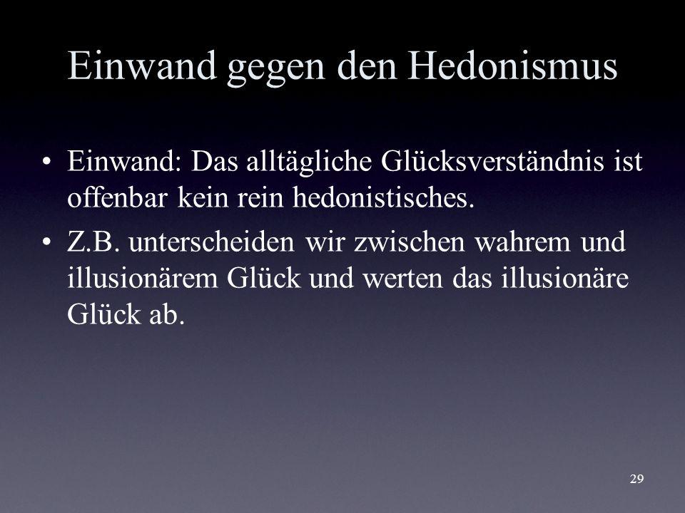 29 Einwand gegen den Hedonismus Einwand: Das alltägliche Glücksverständnis ist offenbar kein rein hedonistisches. Z.B. unterscheiden wir zwischen wahr