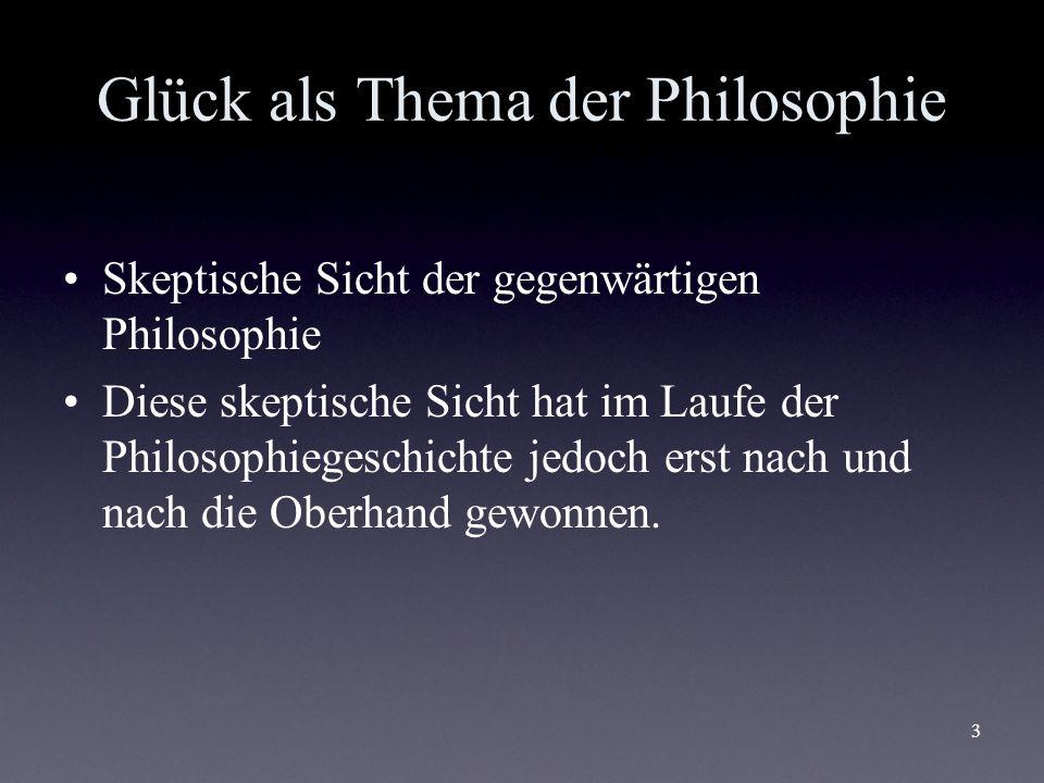 3 Glück als Thema der Philosophie Skeptische Sicht der gegenwärtigen Philosophie Diese skeptische Sicht hat im Laufe der Philosophiegeschichte jedoch