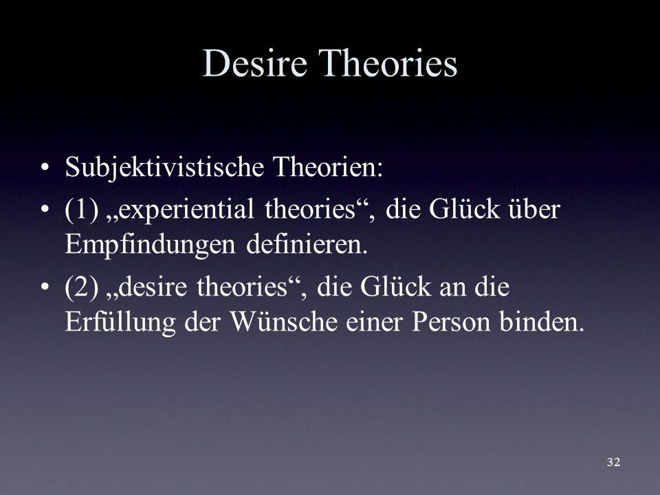 32 Desire Theories Subjektivistische Theorien: (1) experiential theories, die Glück über Empfindungen definieren. (2) desire theories, die Glück an di