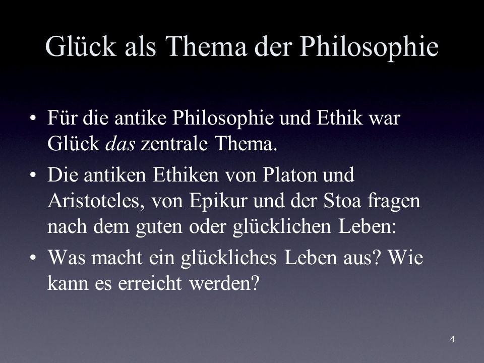 4 Glück als Thema der Philosophie Für die antike Philosophie und Ethik war Glück das zentrale Thema. Die antiken Ethiken von Platon und Aristoteles, v