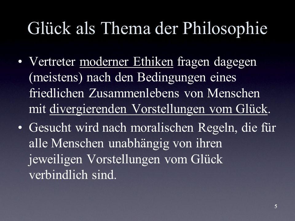 5 Glück als Thema der Philosophie Vertreter moderner Ethiken fragen dagegen (meistens) nach den Bedingungen eines friedlichen Zusammenlebens von Mensc