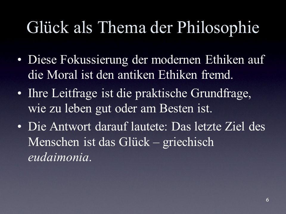 6 Glück als Thema der Philosophie Diese Fokussierung der modernen Ethiken auf die Moral ist den antiken Ethiken fremd. Ihre Leitfrage ist die praktisc