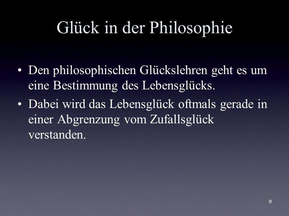9 Glück in der Philosophie Den philosophischen Glückslehren geht es um eine Bestimmung des Lebensglücks. Dabei wird das Lebensglück oftmals gerade in