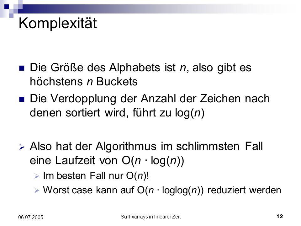 Suffixarrays in linearer Zeit12 06.07.2005 Komplexität Die Größe des Alphabets ist n, also gibt es höchstens n Buckets Die Verdopplung der Anzahl der