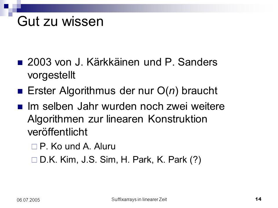 Suffixarrays in linearer Zeit14 06.07.2005 Gut zu wissen 2003 von J. Kärkkäinen und P. Sanders vorgestellt Erster Algorithmus der nur O(n) braucht Im
