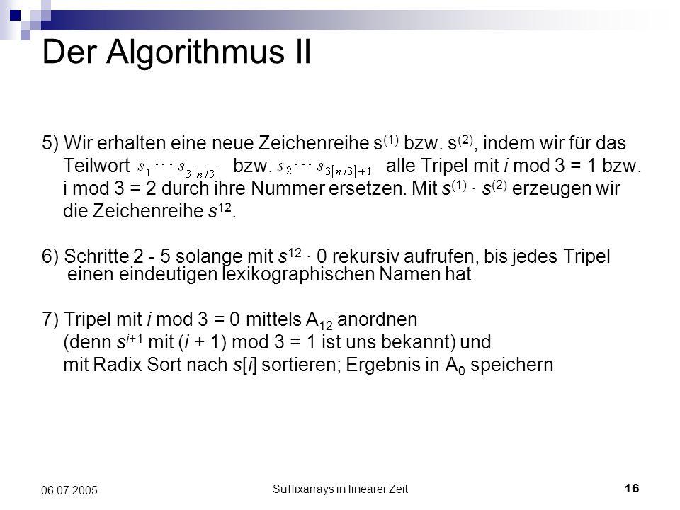 Suffixarrays in linearer Zeit16 06.07.2005 Der Algorithmus II 5) Wir erhalten eine neue Zeichenreihe s (1) bzw. s (2), indem wir für das Teilwort bzw.