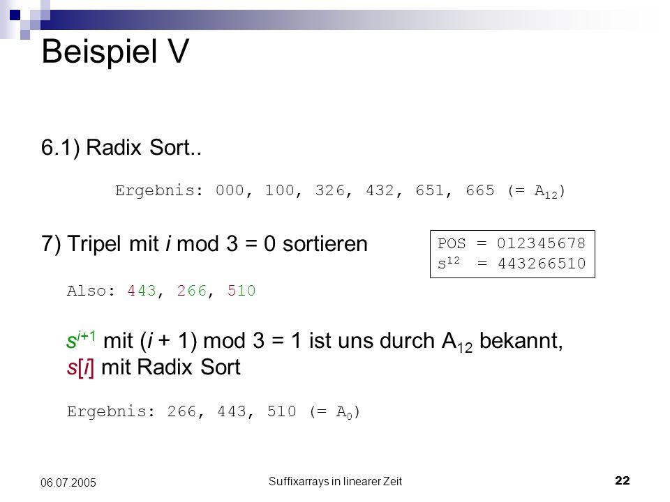 Suffixarrays in linearer Zeit22 06.07.2005 Beispiel V 6.1) Radix Sort.. 7) Tripel mit i mod 3 = 0 sortieren s i+1 mit (i + 1) mod 3 = 1 ist uns durch