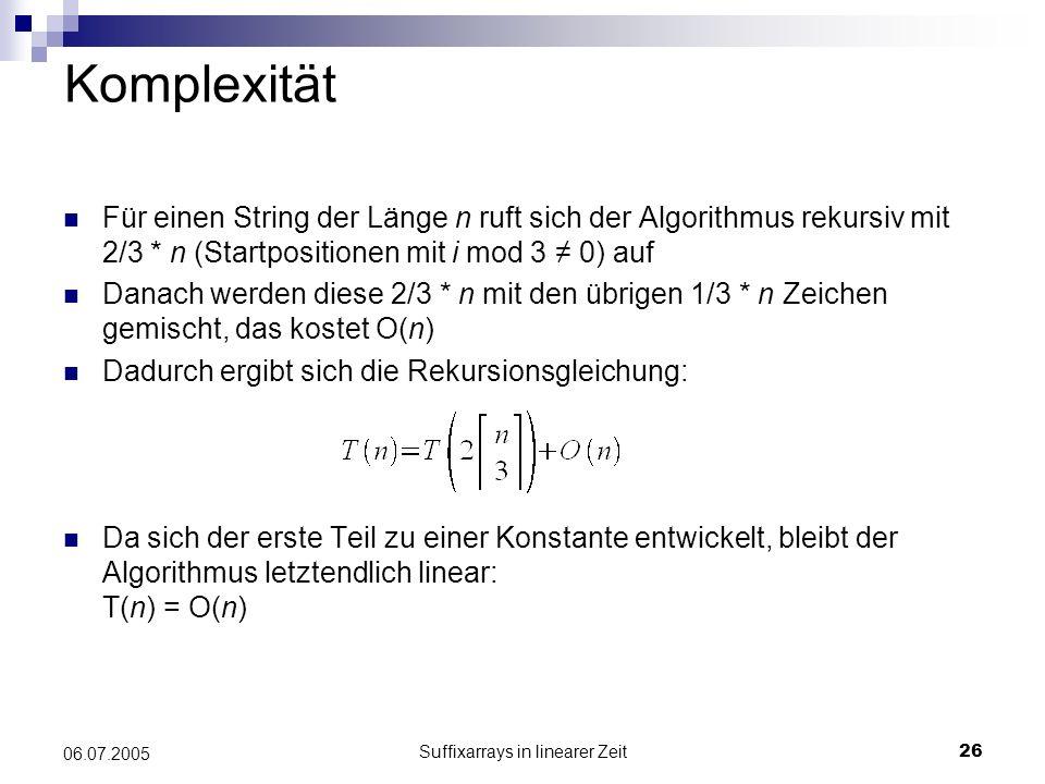 Suffixarrays in linearer Zeit26 06.07.2005 Komplexität Für einen String der Länge n ruft sich der Algorithmus rekursiv mit 2/3 * n (Startpositionen mi