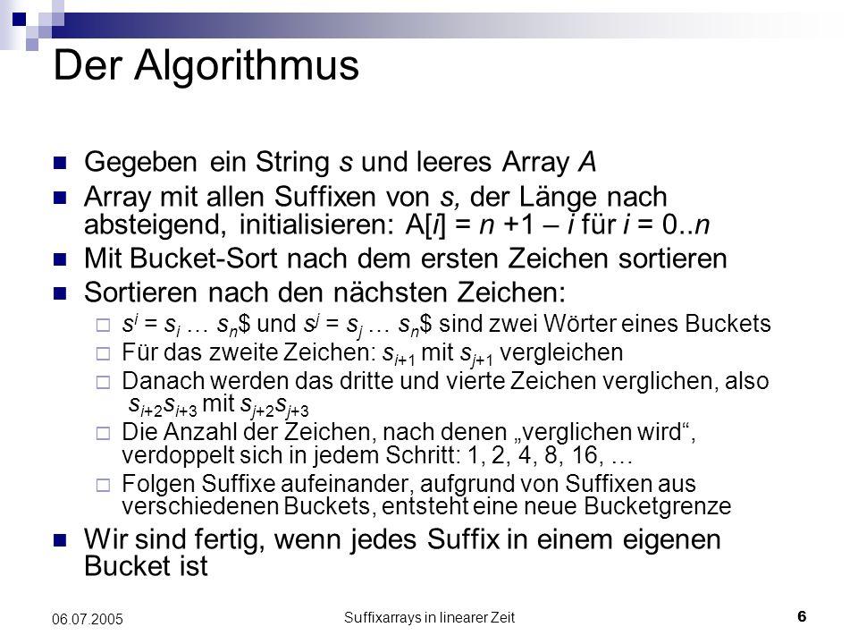 Suffixarrays in linearer Zeit17 06.07.2005 Der Algorithmus III 8) Mische A 0 und A 12, dabei gilt, wenn wir s i mit s j mit i mod 3 = 0 und j mod 3 = [1, 2] vergleichen: Fall 1: Ist j mod 3 = 1, dann gilt: s i = s i · s i+1, wobei (i + 1) mod 3 = 1 s j = s j · s j+1, wobei (j + 1) mod 3 = 2 Wir vergleichen s i mit s j, bei Gleichheit Ergebnis aus A 12 ablesen Fall 2: Ist j mod 3 = 2, dann gilt: s i = s i · s i+1 · s i+2, wobei (i + 2) mod 3 = 2 s j = s j · s j+1 · s j+2, wobei (j + 2) mod 3 = 1 Wir vergleichen s i mit s j, bei Gleichheit auch s i+1 mit s j+1.