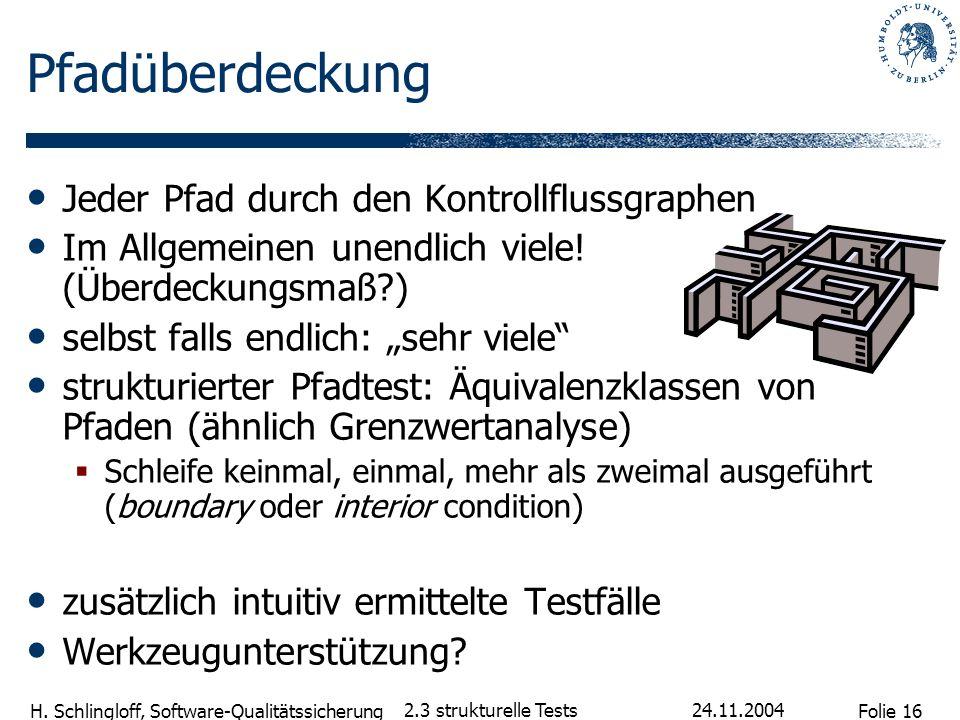 Folie 16 H. Schlingloff, Software-Qualitätssicherung 24.11.2004 2.3 strukturelle Tests Pfadüberdeckung Jeder Pfad durch den Kontrollflussgraphen Im Al