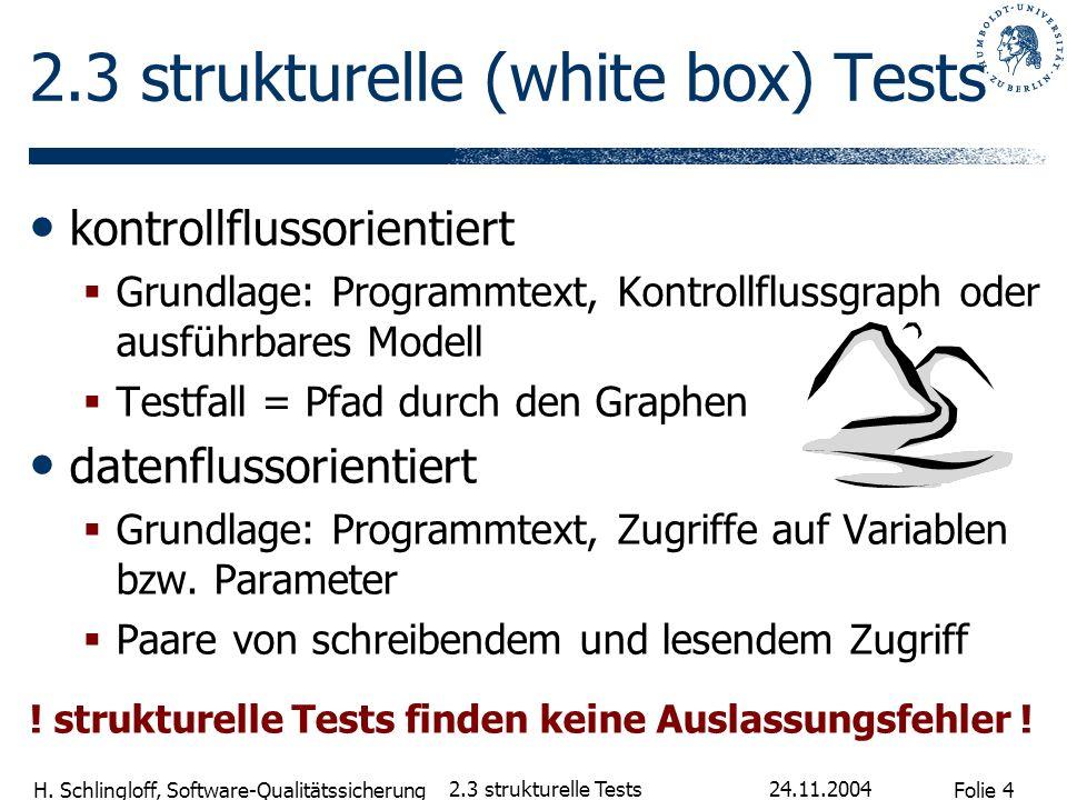 Folie 4 H. Schlingloff, Software-Qualitätssicherung 24.11.2004 2.3 strukturelle Tests 2.3 strukturelle (white box) Tests kontrollflussorientiert Grund