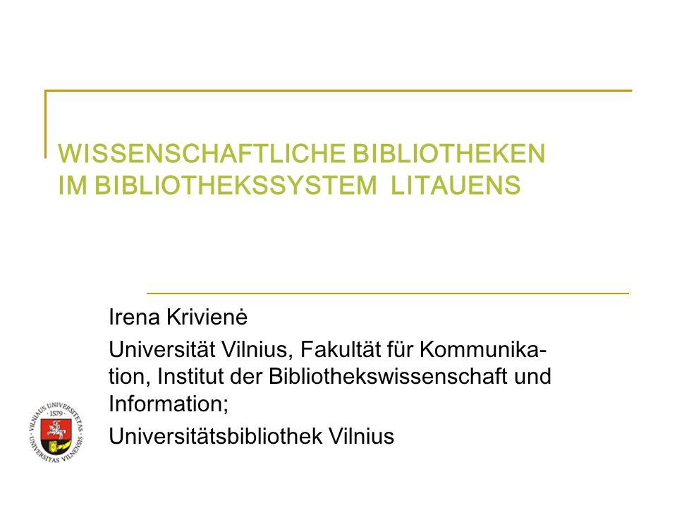 WISSENSCHAFTLICHE BIBLIOTHEKEN IM BIBLIOTHEKSSYSTEM LITAUENS Irena Krivienė Universität Vilnius, Fakultät für Kommunika- tion, Institut der Bibliothek