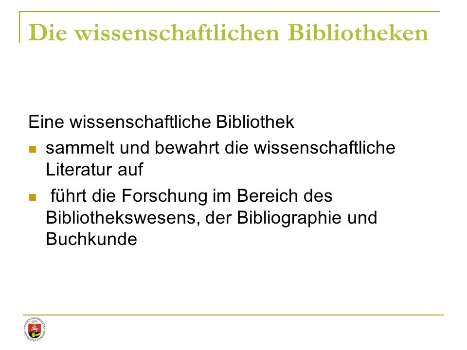 Die wissenschaftlichen Bibliotheken Eine wissenschaftliche Bibliothek sammelt und bewahrt die wissenschaftliche Literatur auf führt die Forschung im B