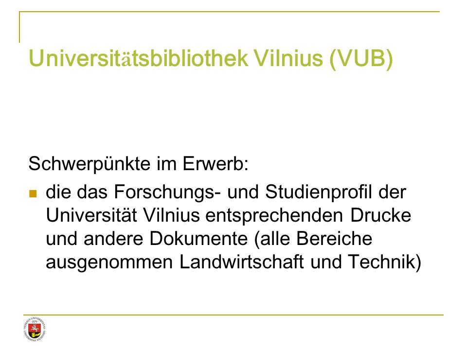 Universit ä tsbibliothek Vilnius (VUB) Schwerpünkte im Erwerb: die das Forschungs- und Studienprofil der Universität Vilnius entsprechenden Drucke und
