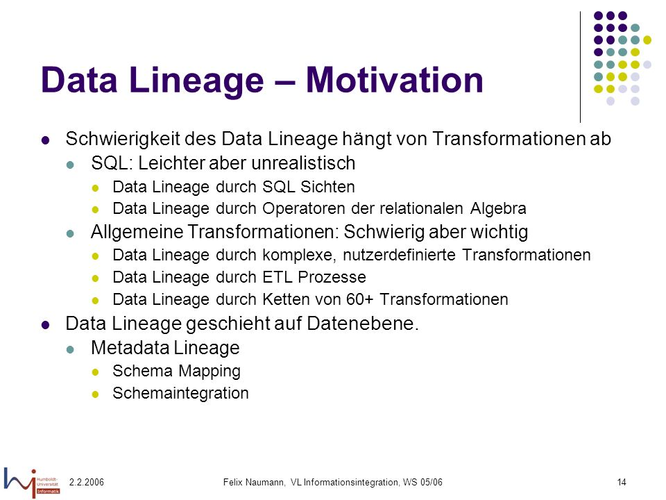 2.2.2006Felix Naumann, VL Informationsintegration, WS 05/0614 Data Lineage – Motivation Schwierigkeit des Data Lineage hängt von Transformationen ab S