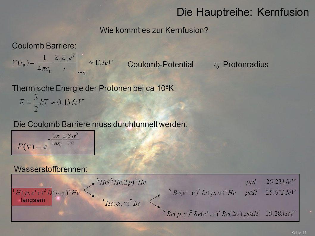 Die Hauptreihe: Kernfusion Seite 11 Wie kommt es zur Kernfusion? Coulomb Barriere: Coulomb-Potential : Protonradius Thermische Energie der Protonen be