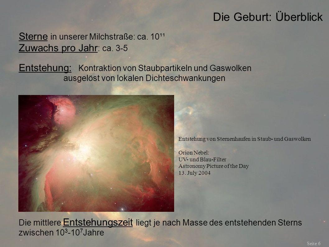 Die Geburt: Überblick Seite 6 Sterne in unserer Milchstraße: ca. 10¹¹ Zuwachs pro Jahr : ca. 3-5 Entstehung: Kontraktion von Staubpartikeln und Gaswol