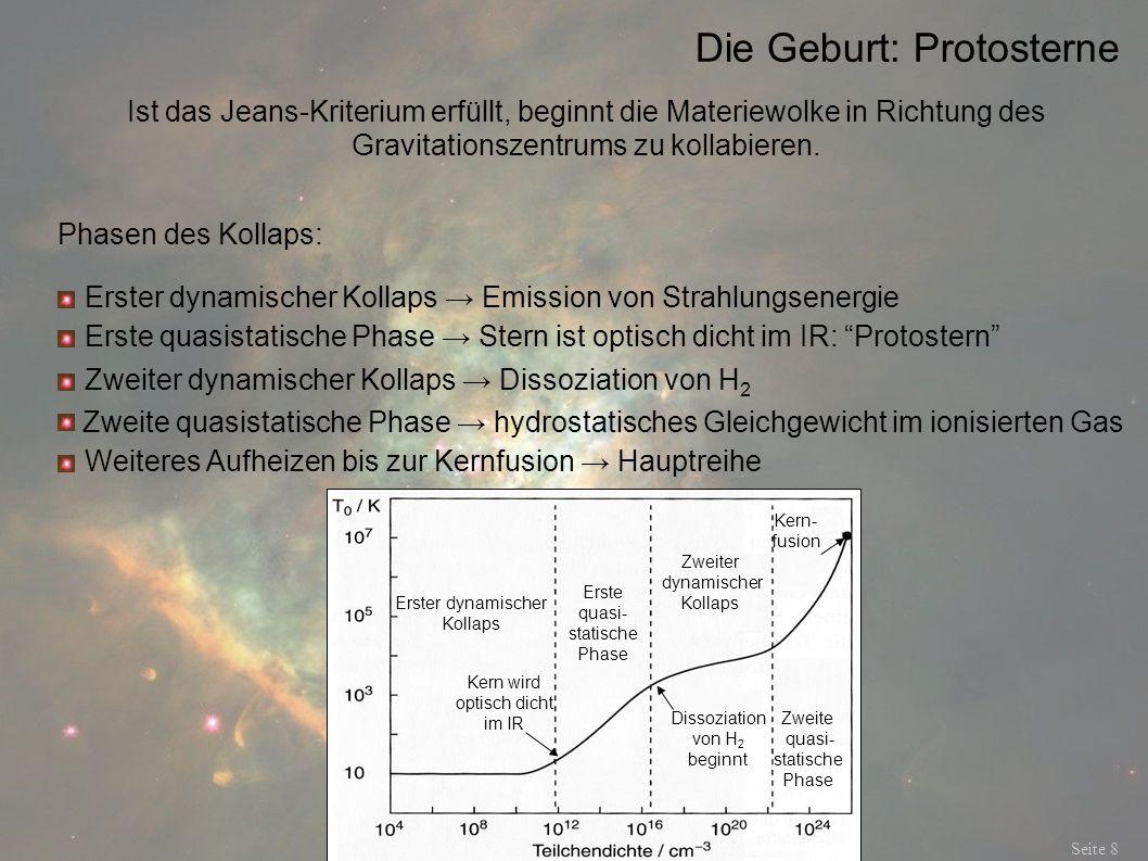 Die Geburt: Der Weg zur Hauptreihe Seite 9 Energietransport: Dynamischer Kollaps: Strahlungstransport Quasistatische Phase: adiabatisch Am Ende des Kollaps: effektive Konvektion hohe Oberflächentemperatur, Kerntemperatur zu gering für Fusionen Sterne heizen auf, bis sich ein Gleichgewicht eingestellt hat.