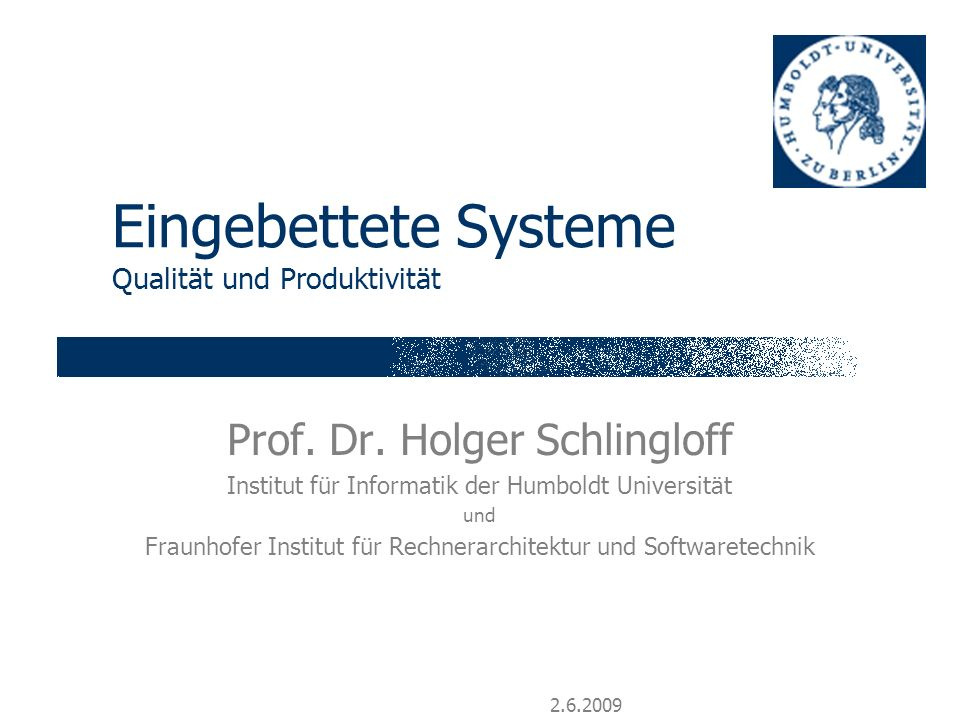2.6.2009 Eingebettete Systeme Qualität und Produktivität Prof. Dr. Holger Schlingloff Institut für Informatik der Humboldt Universität und Fraunhofer