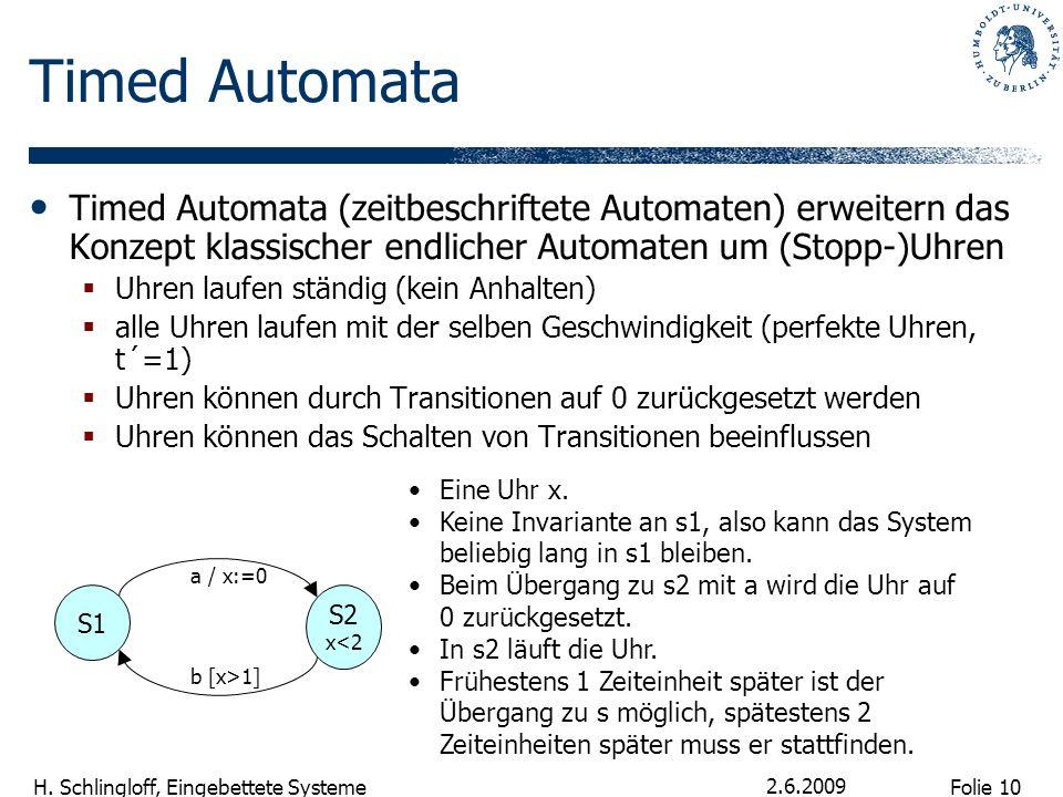 Folie 10 H. Schlingloff, Eingebettete Systeme 2.6.2009 Timed Automata Timed Automata (zeitbeschriftete Automaten) erweitern das Konzept klassischer en