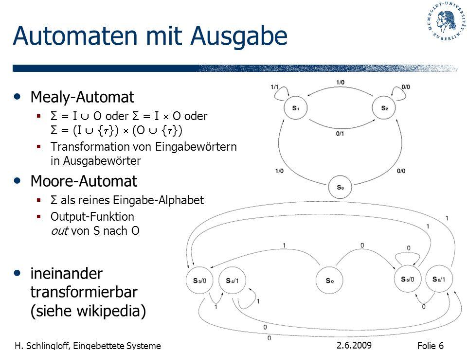 Folie 6 H. Schlingloff, Eingebettete Systeme 2.6.2009 Automaten mit Ausgabe Mealy-Automat Σ = I O oder Σ = I O oder Σ = (I { }) (O { }) Transformation