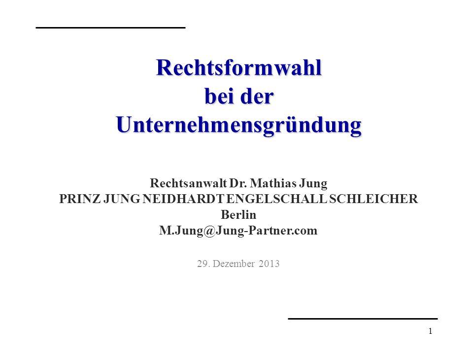 1 Rechtsformwahl bei der Unternehmensgründung Rechtsanwalt Dr. Mathias Jung PRINZ JUNG NEIDHARDT ENGELSCHALL SCHLEICHER Berlin M.Jung@Jung-Partner.com