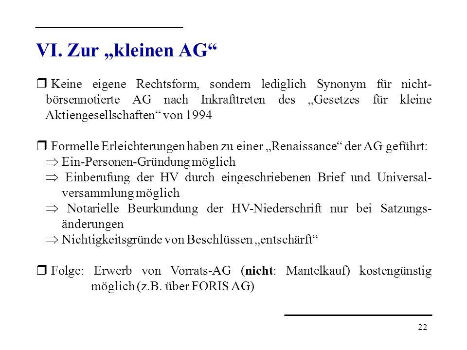 22 VI. Zur kleinen AG r Keine eigene Rechtsform, sondern lediglich Synonym für nicht- börsennotierte AG nach Inkrafttreten des Gesetzes für kleine Akt