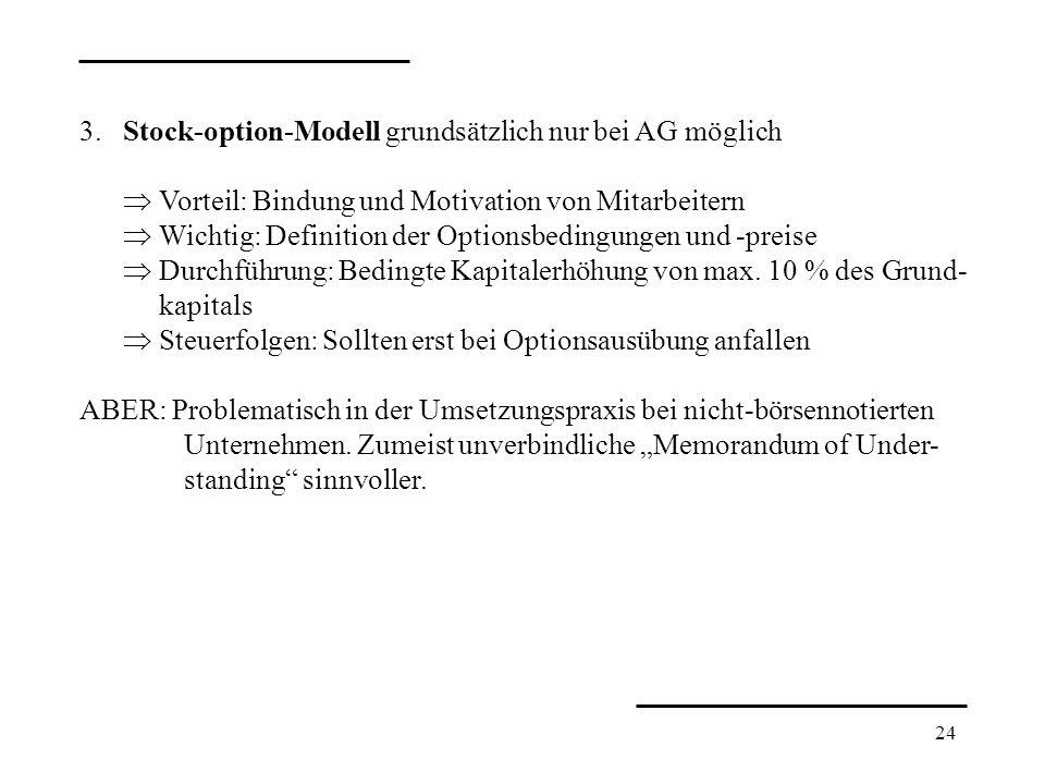 24 3. Stock-option-Modell grundsätzlich nur bei AG möglich Vorteil: Bindung und Motivation von Mitarbeitern Wichtig: Definition der Optionsbedingungen