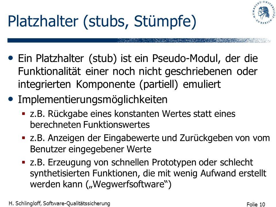 Folie 10 H. Schlingloff, Software-Qualitätssicherung Platzhalter (stubs, Stümpfe) Ein Platzhalter (stub) ist ein Pseudo-Modul, der die Funktionalität