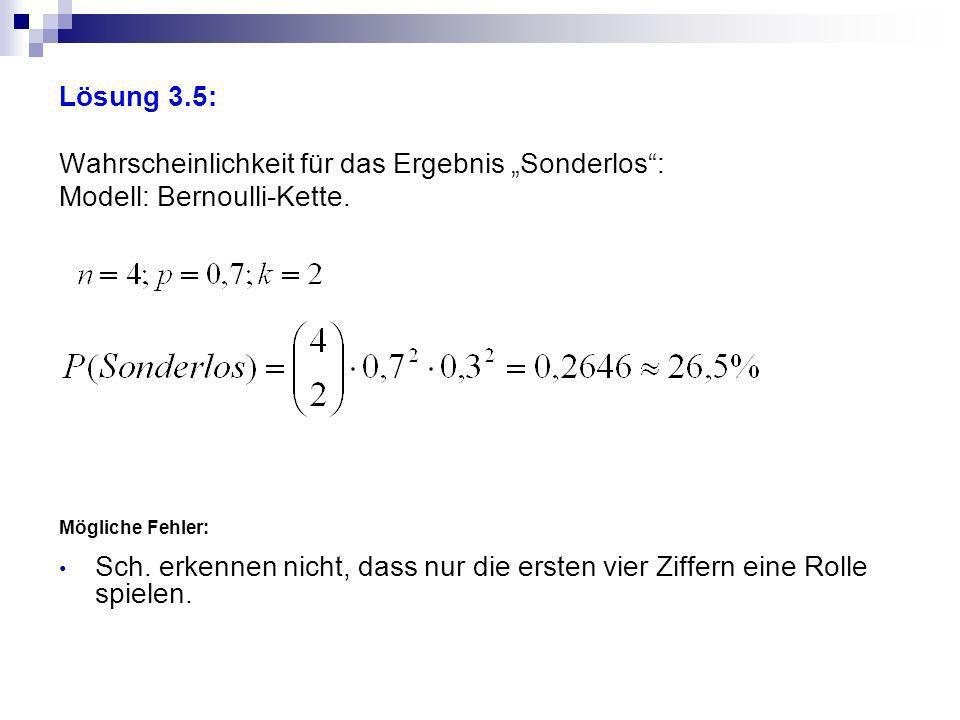 Lösung 3.5: Wahrscheinlichkeit für das Ergebnis Sonderlos: Modell: Bernoulli-Kette. Mögliche Fehler: Sch. erkennen nicht, dass nur die ersten vier Zif