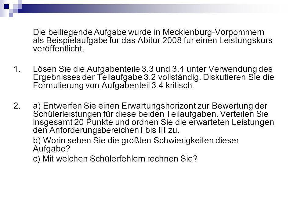 Die beiliegende Aufgabe wurde in Mecklenburg-Vorpommern als Beispielaufgabe für das Abitur 2008 für einen Leistungskurs veröffentlicht. 1.Lösen Sie di