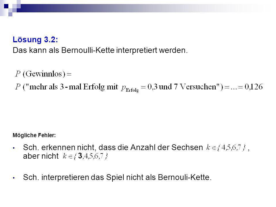 Lösung 3.2: Das kann als Bernoulli-Kette interpretiert werden. Mögliche Fehler: Sch. erkennen nicht, dass die Anzahl der Sechsen, aber nicht Sch. inte