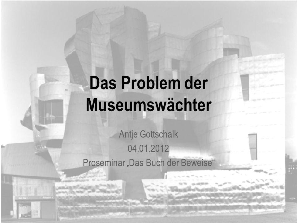 Das Problem der Museumswächter Antje Gottschalk 04.01.2012 Proseminar Das Buch der Beweise