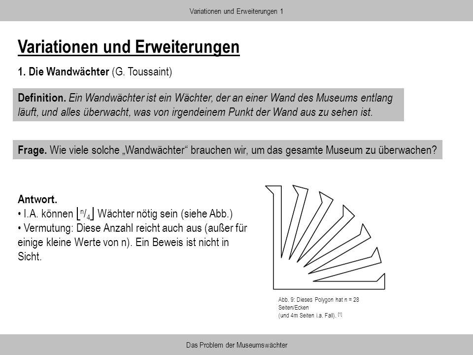 Variationen und Erweiterungen 1. Die Wandwächter (G. Toussaint) Definition. Ein Wandwächter ist ein Wächter, der an einer Wand des Museums entlang läu